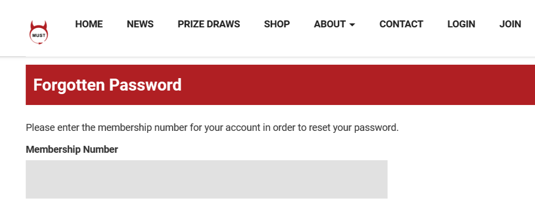 If you need to reset your password you can do so by entering your membership number - [[MEMBERSHIP_NUMBER]] - here: https://www.imust.org.uk/Account/ForgottenPassword