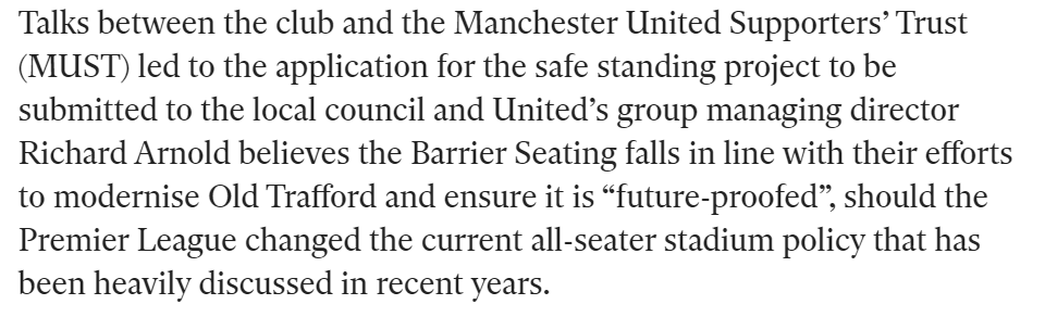 "Talks between the club and the Manchester United Supporters' Trust (MUST) led to the application for the safe standing project to be submitted to the local council and United's group managing director Richard Arnold believes the Barrier Seating falls in line with their efforts to modernise Old Trafford and ensure it is ""future-proofed"", should the Premier League changed the current all-seater stadium policy that has been heavily discussed in recent years."